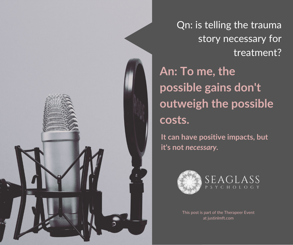 Qn: Is telling the trauma story necessary for treatment? An: To me, the possible gains don't outweigh the possible costs. I can have positive impacts, but it's not necessary.